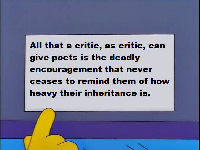 """All that a critic, as critic, can give poets, is the deadly encouragement that never ceases to remind them of how heavy their inheritance is."""
